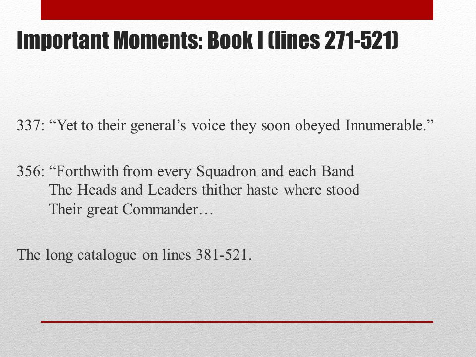 Important Moments: Book I (lines 271-521) 337: Yet to their general's voice they soon obeyed Innumerable. 356: Forthwith from every Squadron and each Band The Heads and Leaders thither haste where stood Their great Commander… The long catalogue on lines 381-521.