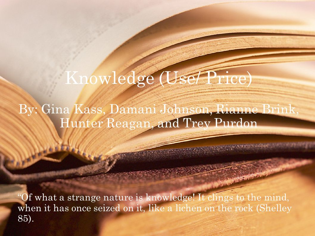 Knowledge (Use/ Price) By: Gina Kass, Damani Johnson, Rianne Brink, Hunter Reagan, and Trey Purdon Of what a strange nature is knowledge.