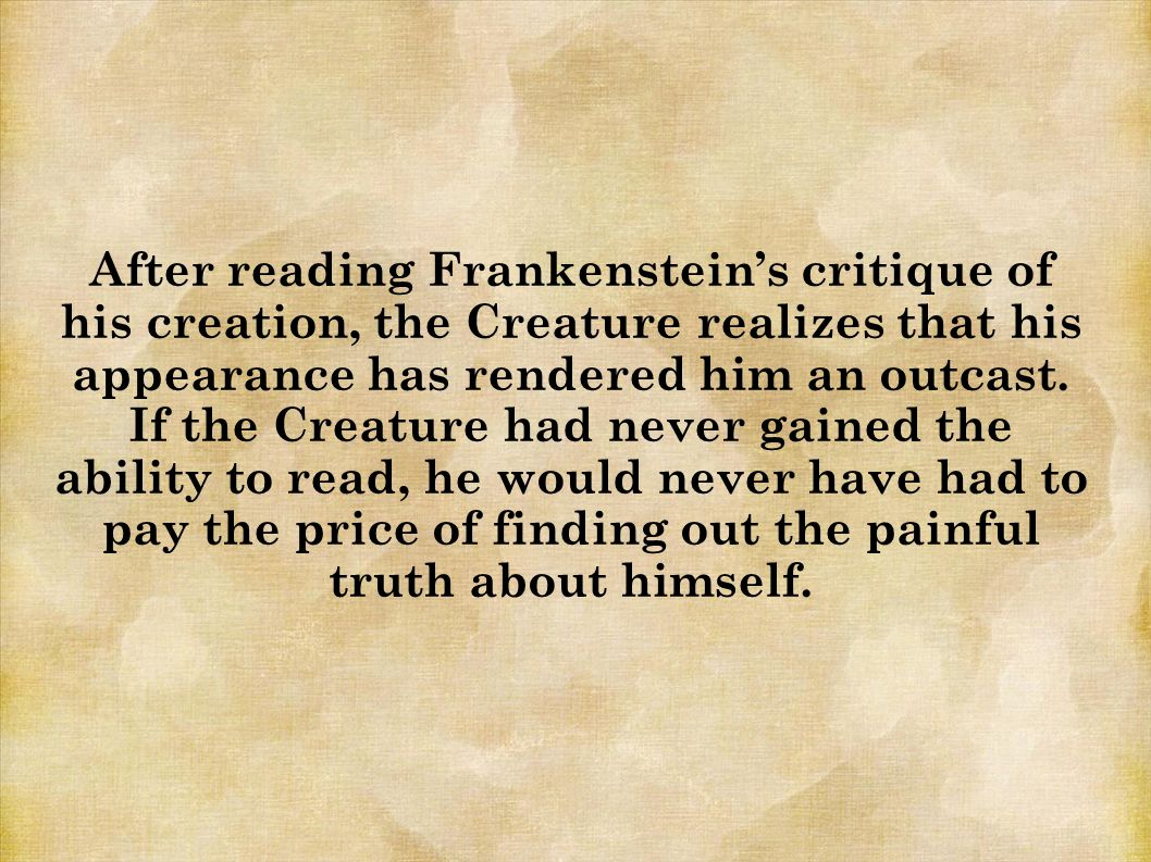 After reading Frankenstein's critique of his creation, the Creature realizes that his appearance has rendered him an outcast.
