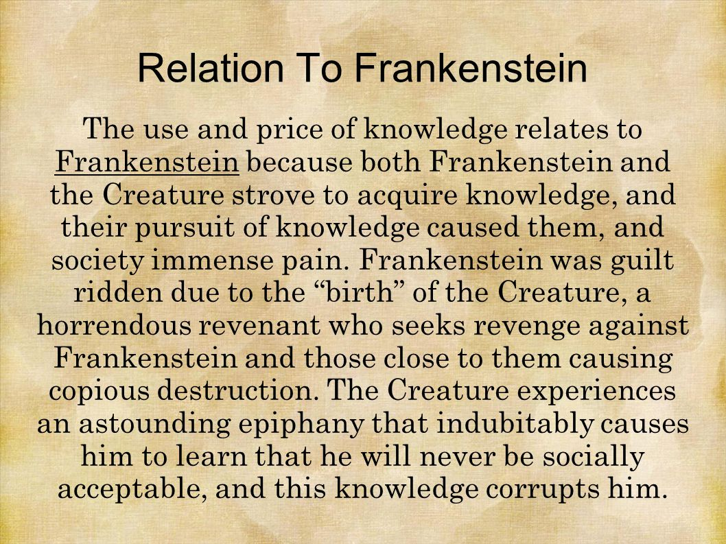 Relation To Frankenstein The use and price of knowledge relates to Frankenstein because both Frankenstein and the Creature strove to acquire knowledge, and their pursuit of knowledge caused them, and society immense pain.