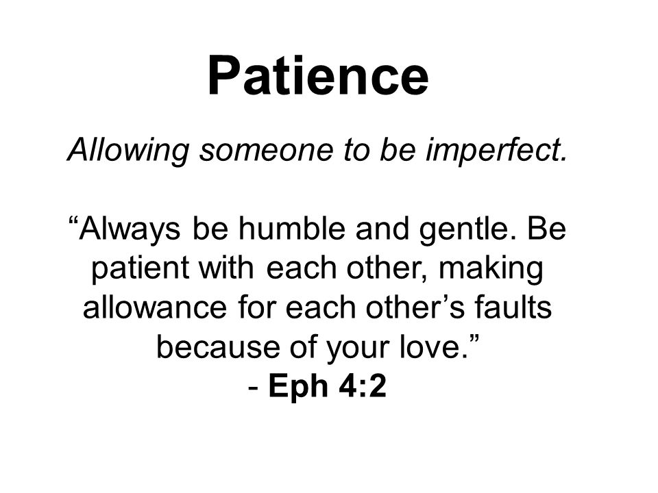 Patience Allowing someone to be imperfect. Always be humble and gentle.