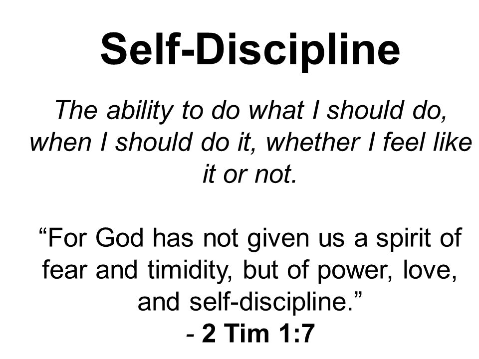 Self-Discipline The ability to do what I should do, when I should do it, whether I feel like it or not.