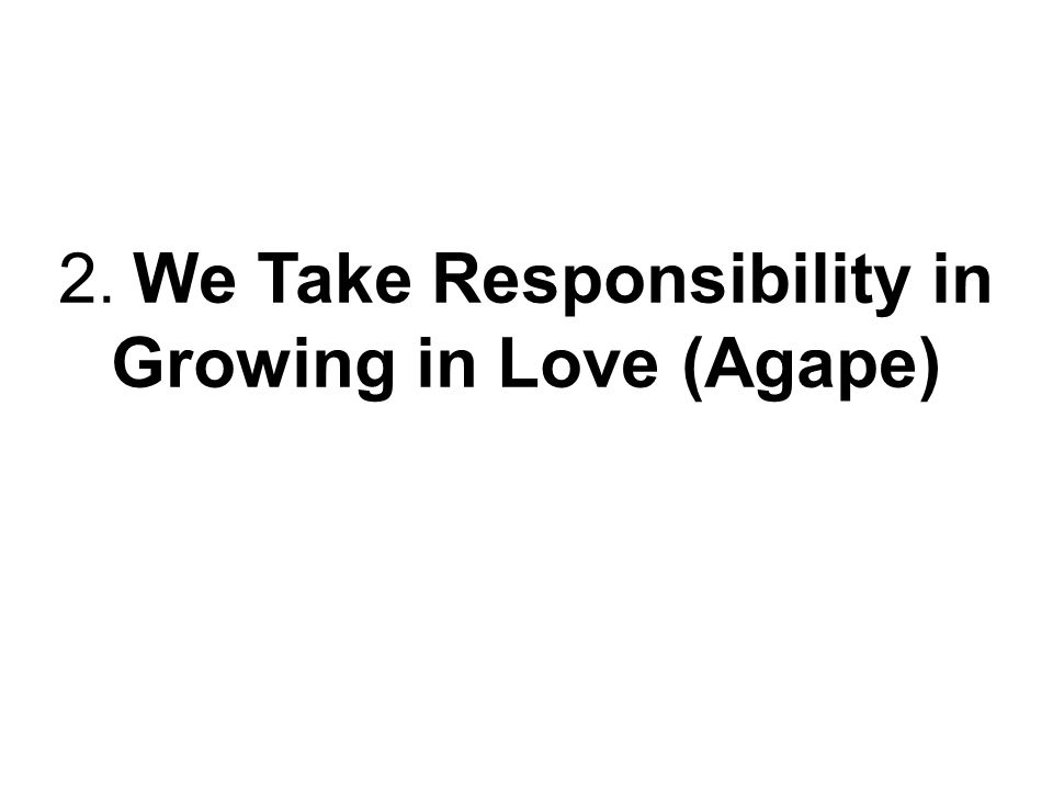 2. We Take Responsibility in Growing in Love (Agape)
