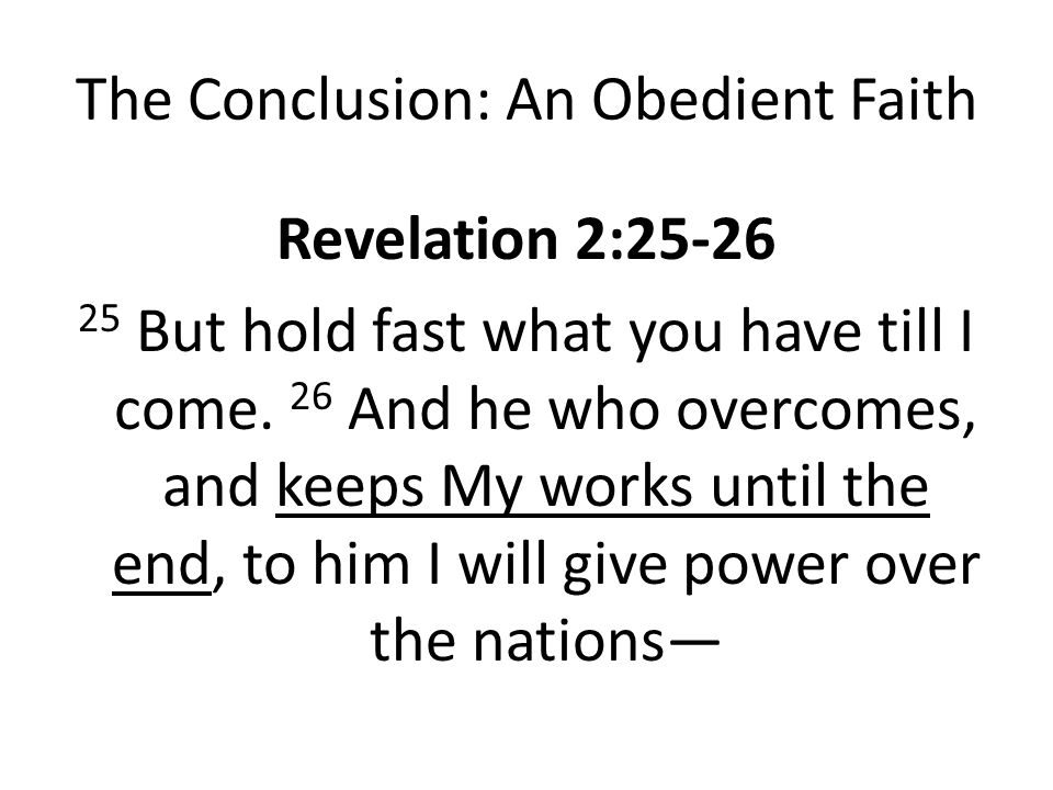 The Conclusion: An Obedient Faith Revelation 2:25-26 25 But hold fast what you have till I come.