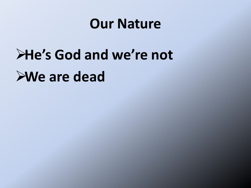 Our Nature  He's God and we're not  We are dead