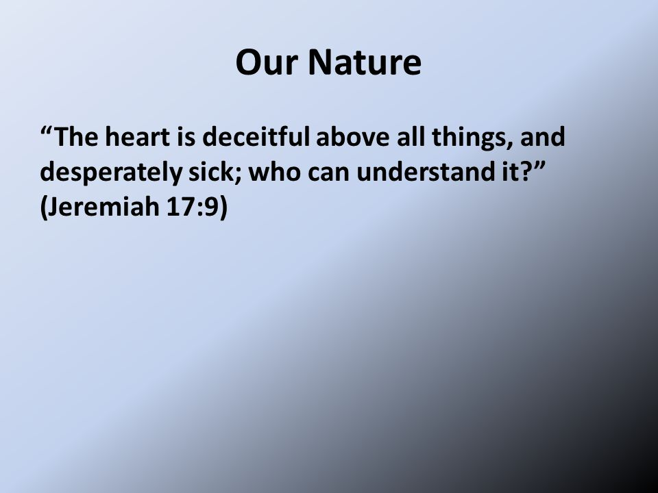 Our Nature The heart is deceitful above all things, and desperately sick; who can understand it? (Jeremiah 17:9)