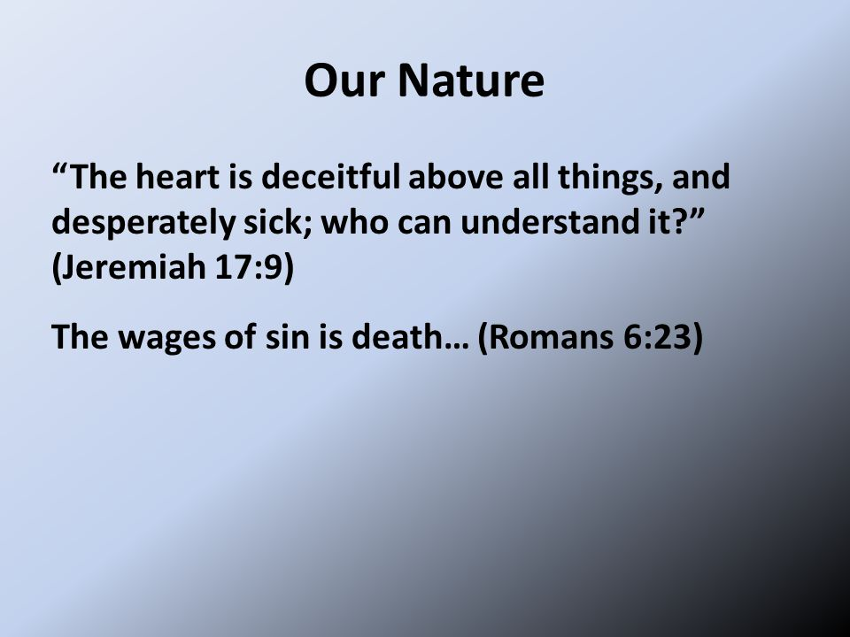 Our Nature The heart is deceitful above all things, and desperately sick; who can understand it? (Jeremiah 17:9) The wages of sin is death… (Romans 6:23)