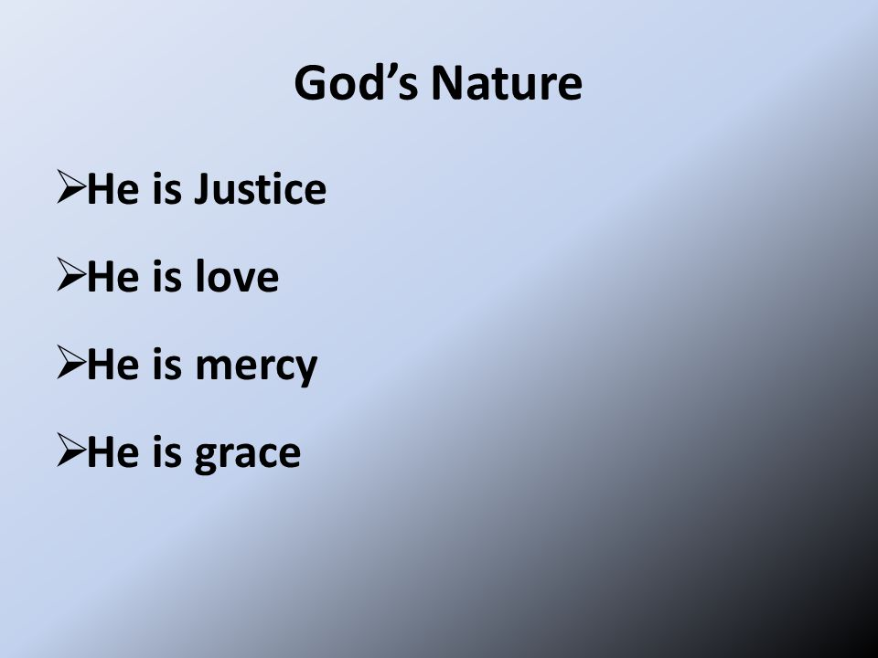 God's Nature  He is Justice  He is love  He is mercy  He is grace