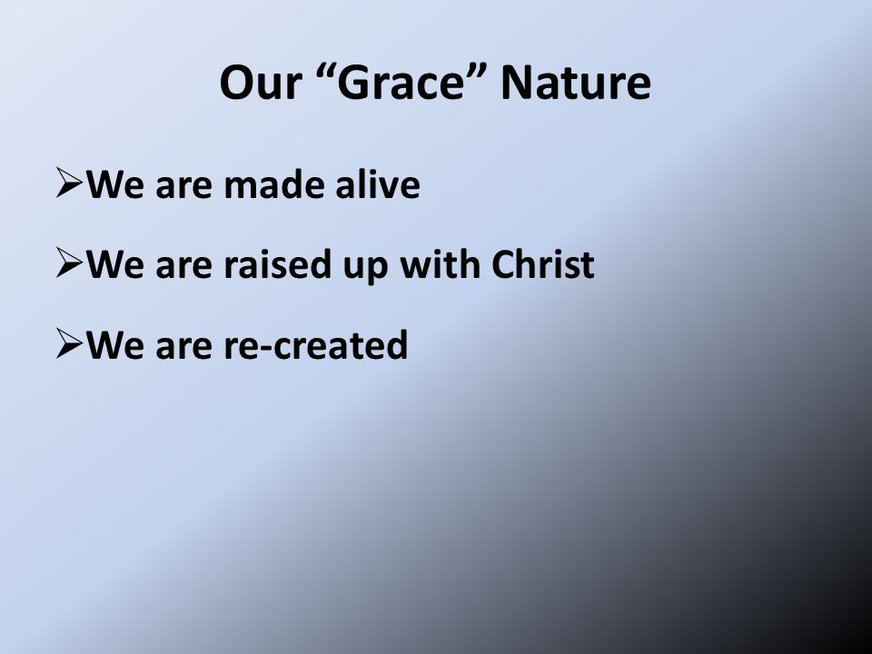 Our Grace Nature  We are made alive  We are raised up with Christ  We are re-created