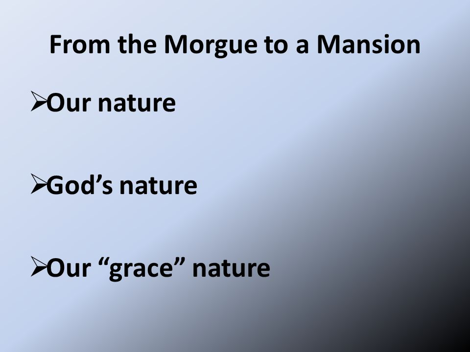 From the Morgue to a Mansion  Our nature  God's nature  Our grace nature