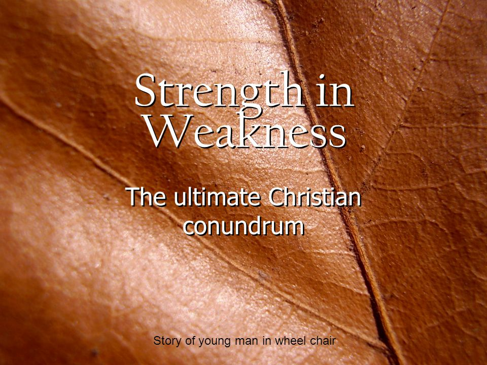 Strength in Weakness The ultimate Christian conundrum Story of young man in wheel chair