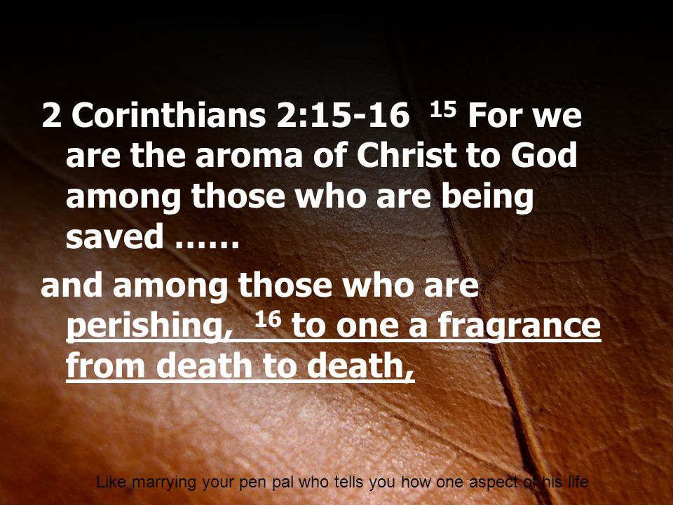 2 Corinthians 2:15-16 15 For we are the aroma of Christ to God among those who are being saved …… and among those who are perishing, 16 to one a fragr