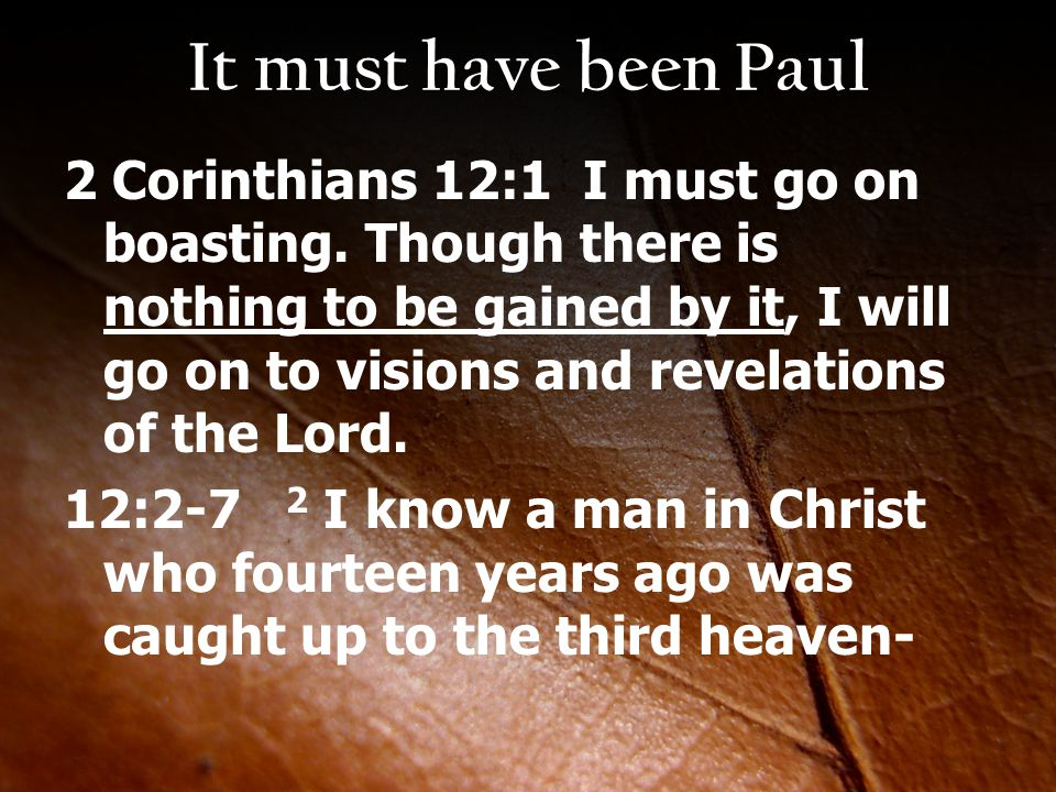 It must have been Paul 2 Corinthians 12:1 I must go on boasting. Though there is nothing to be gained by it, I will go on to visions and revelations o