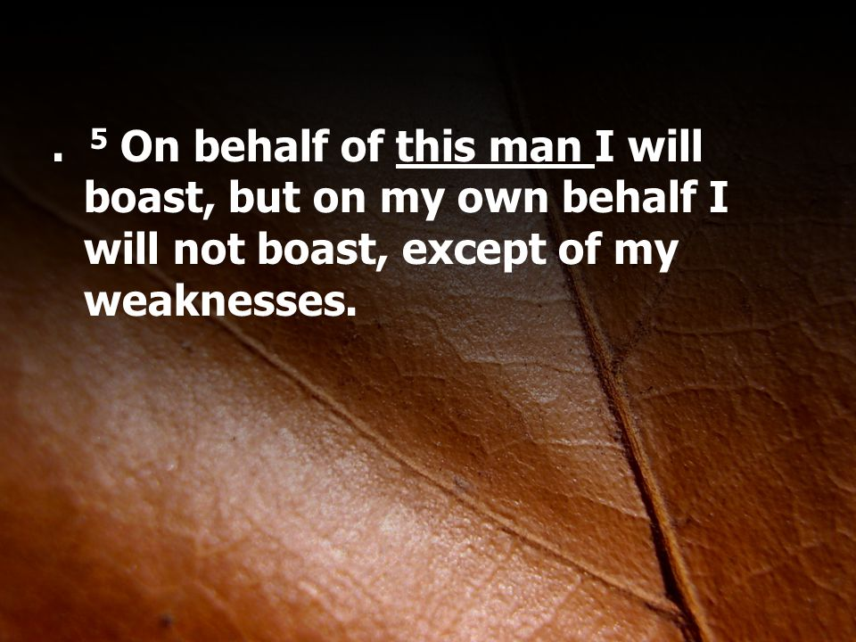 . 5 On behalf of this man I will boast, but on my own behalf I will not boast, except of my weaknesses.