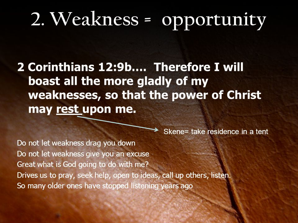 2. Weakness = opportunity 2 Corinthians 12:9b…. Therefore I will boast all the more gladly of my weaknesses, so that the power of Christ may rest upon