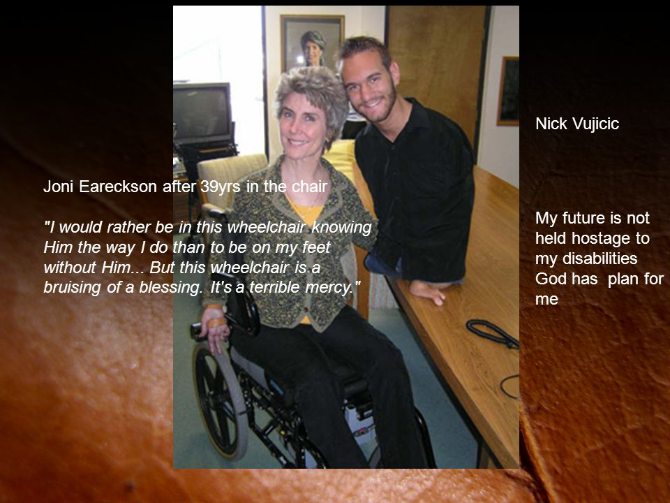 My future is not held hostage to my disabilities God has plan for me Nick Vujicic Joni Eareckson after 39yrs in the chair I would rather be in this wheelchair knowing Him the way I do than to be on my feet without Him...