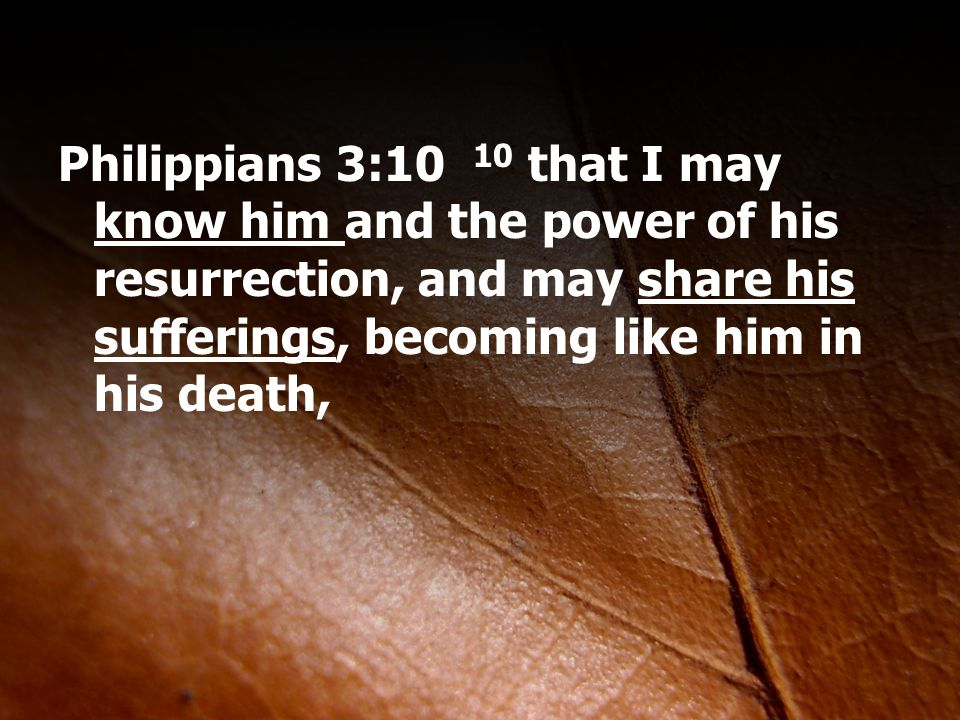 Philippians 3:10 10 that I may know him and the power of his resurrection, and may share his sufferings, becoming like him in his death,