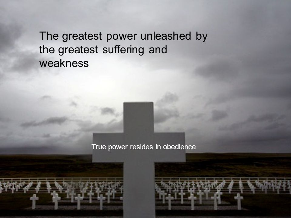 The greatest power unleashed by the greatest suffering and weakness True power resides in obedience