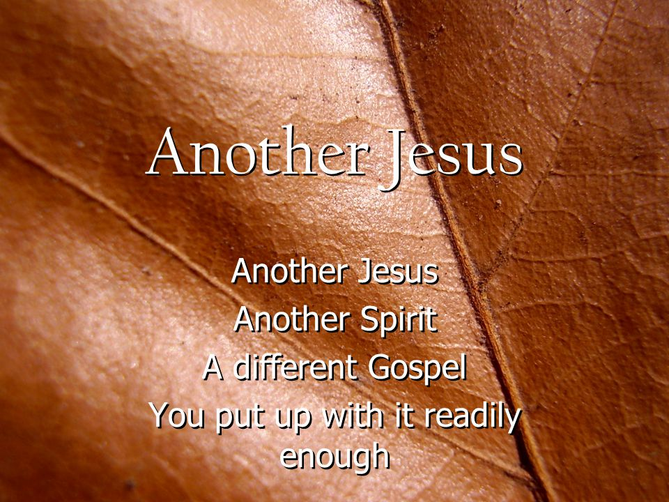 Another Jesus Another Spirit A different Gospel You put up with it readily enough Another Jesus Another Spirit A different Gospel You put up with it readily enough