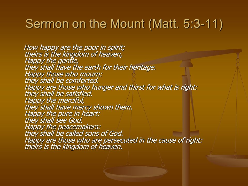 Sermon on the Mount (Matt. 5:3-11) How happy are the poor in spirit; theirs is the kingdom of heaven, Happy the gentle, they shall have the earth for