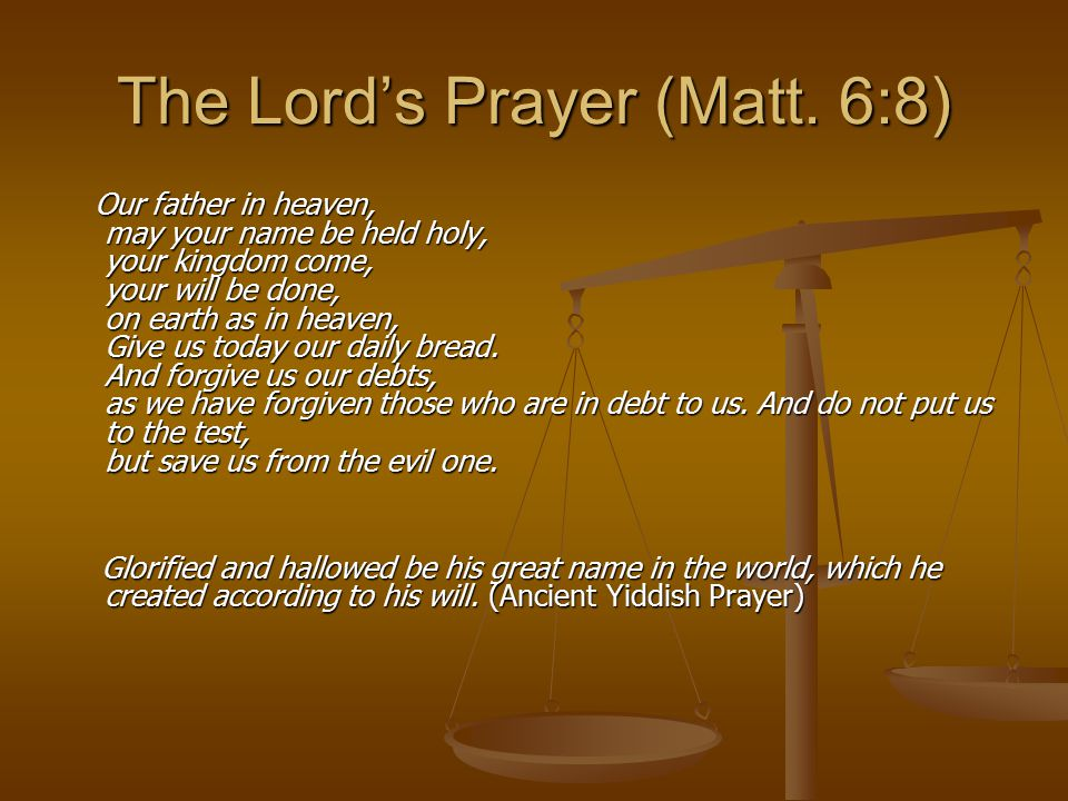The Lord's Prayer (Matt. 6:8) Our father in heaven, may your name be held holy, your kingdom come, your will be done, on earth as in heaven, Give us t