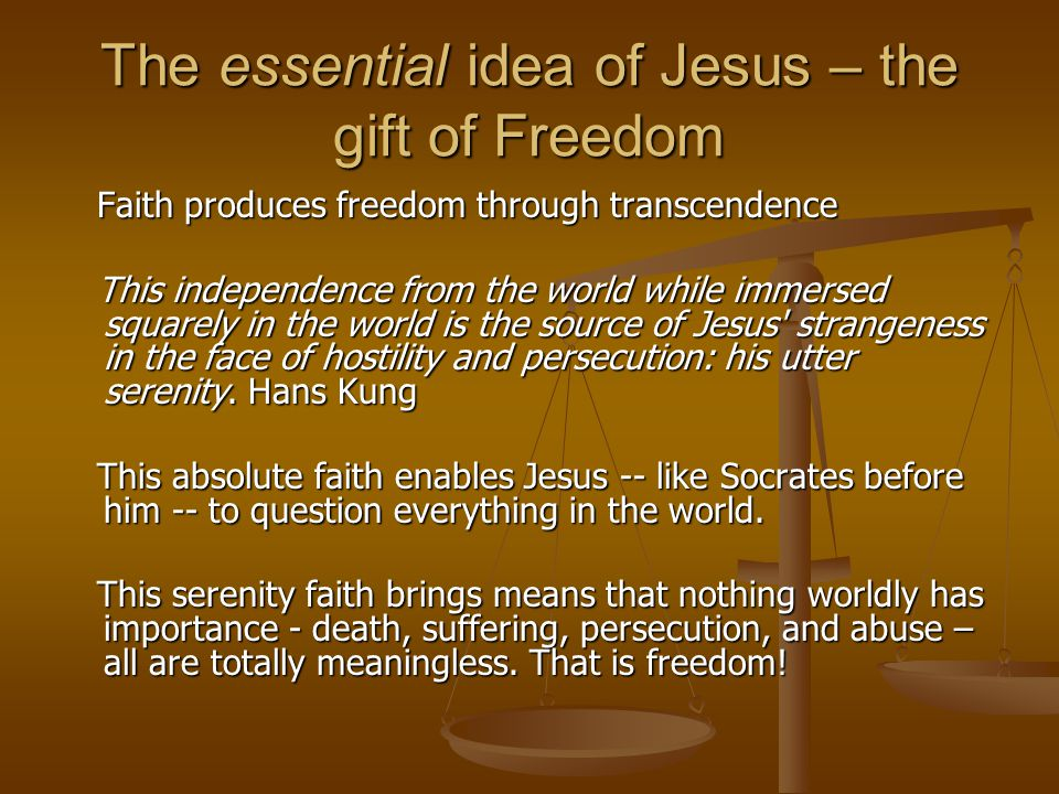 The essential idea of Jesus – the gift of Freedom Faith produces freedom through transcendence Faith produces freedom through transcendence This indep