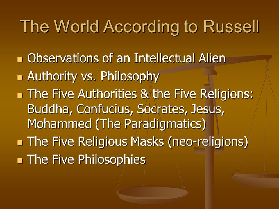 The World According to Russell Observations of an Intellectual Alien Observations of an Intellectual Alien Authority vs. Philosophy Authority vs. Phil