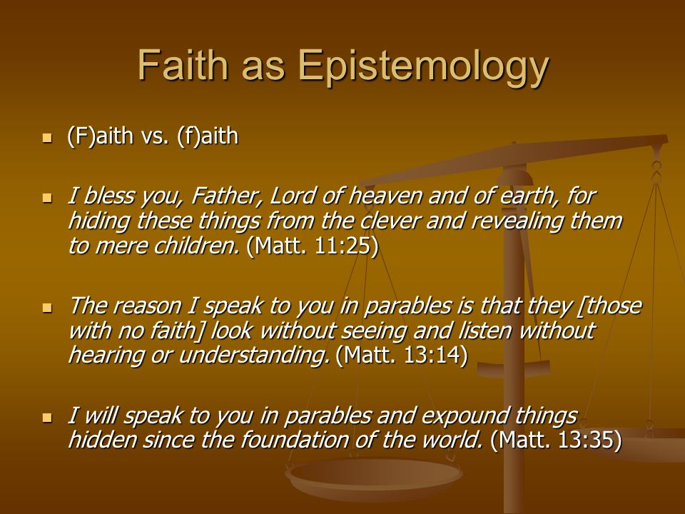 Faith as Epistemology (F)aith vs. (f)aith (F)aith vs. (f)aith I bless you, Father, Lord of heaven and of earth, for hiding these things from the cleve