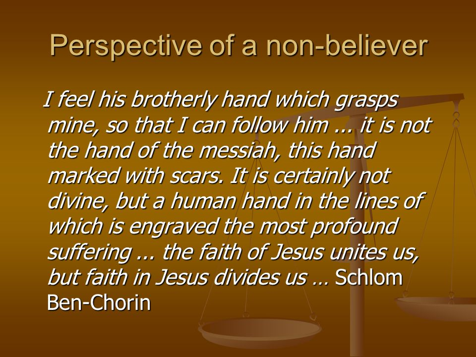 Perspective of a non-believer I feel his brotherly hand which grasps mine, so that I can follow him... it is not the hand of the messiah, this hand ma