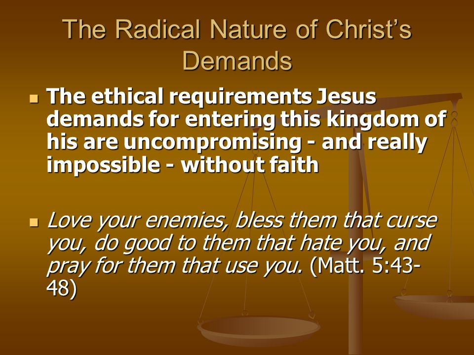 The Radical Nature of Christ's Demands The ethical requirements Jesus demands for entering this kingdom of his are uncompromising - and really impossi