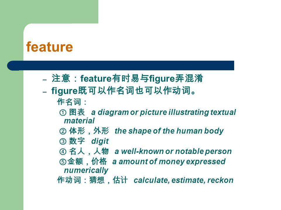 feature – 注意: feature 有时易与 figure 弄混淆 – figure 既可以作名词也可以作动词。 作名词: ① 图表 a diagram or picture illustrating textual material ② 体形,外形 the shape of the hum