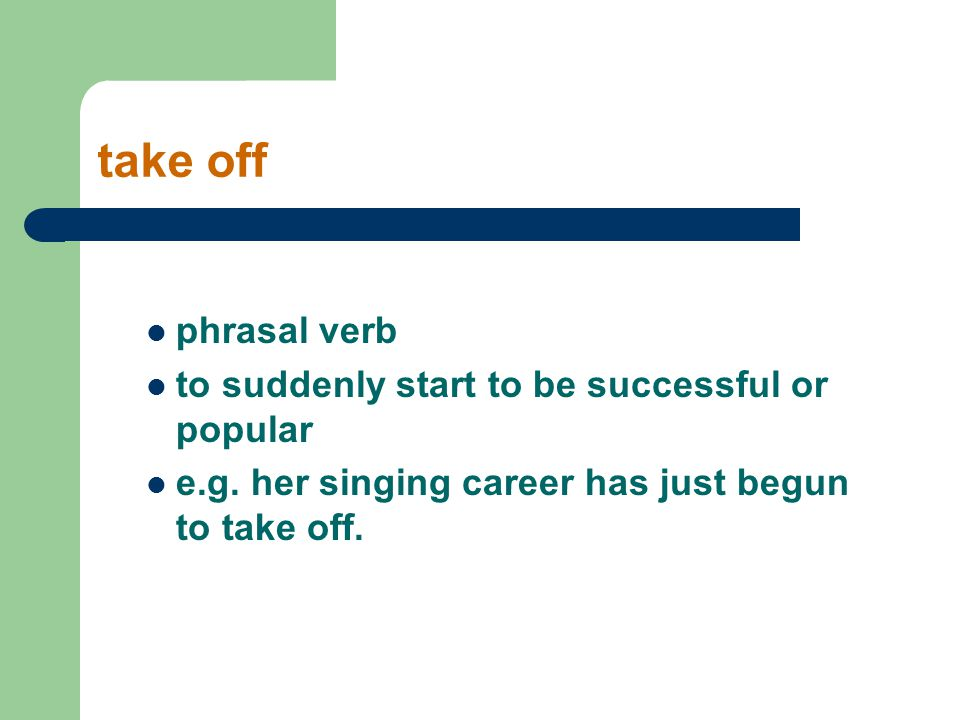 take off phrasal verb to suddenly start to be successful or popular e.g. her singing career has just begun to take off.