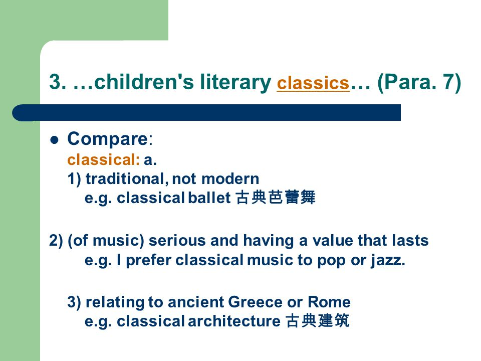 3. …children's literary classics … (Para. 7) Compare: classical: a. 1) traditional, not modern e.g. classical ballet 古典芭蕾舞 2) (of music) serious and h