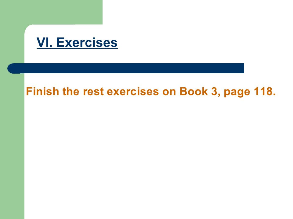 VI. Exercises Finish the rest exercises on Book 3, page 118.