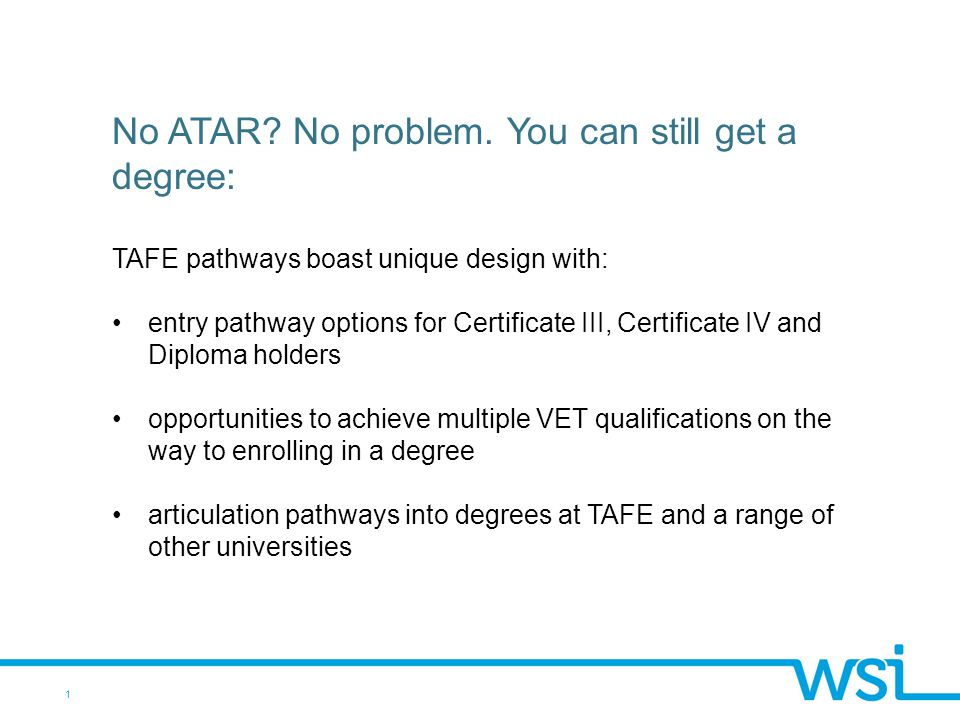1 No ATAR? No problem. You can still get a degree: TAFE pathways boast unique design with: entry pathway options for Certificate III, Certificate IV a