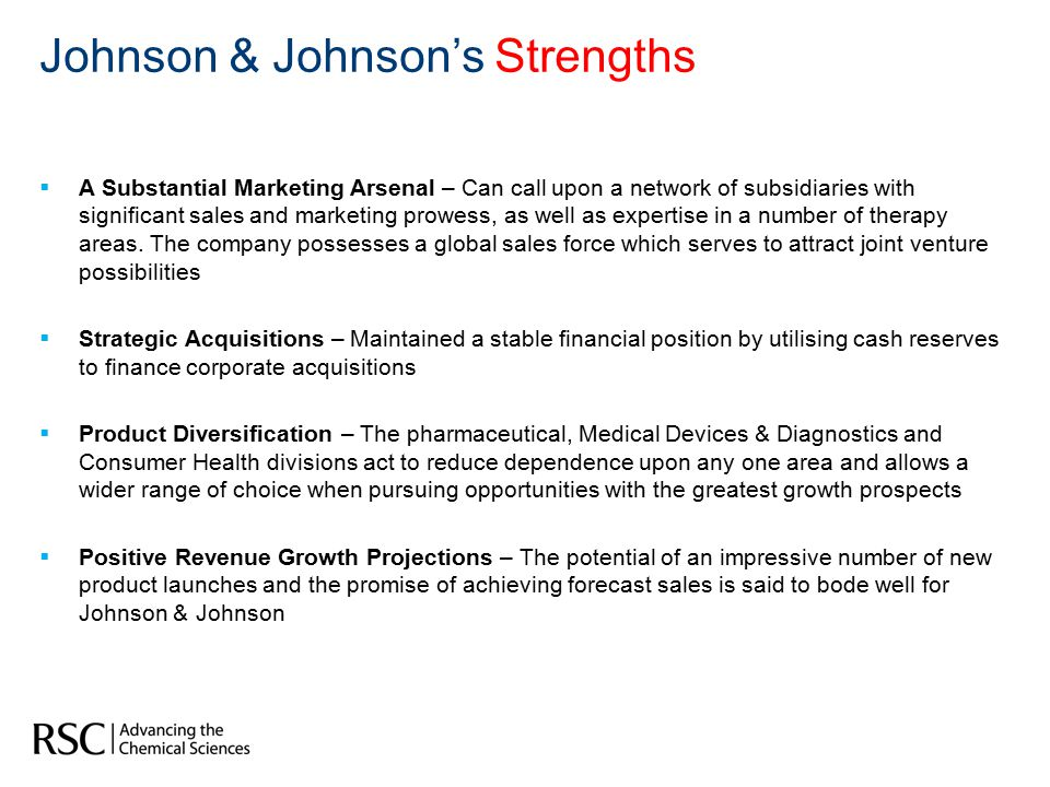 Johnson & Johnson's Weaknesses  Dependence upon the Success of Launch Products – Many new launch products are vulnerable to the uncertainty of regulatory review  Reliance on Small Molecule Drugs – Small molecules are more impacted by generic competition.