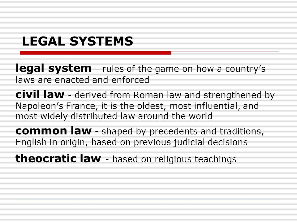 LEGAL SYSTEMS legal system - rules of the game on how a country's laws are enacted and enforced civil law - derived from Roman law and strengthened by