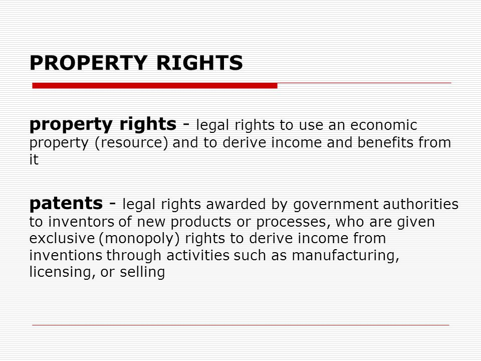 PROPERTY RIGHTS property rights - legal rights to use an economic property (resource) and to derive income and benefits from it patents - legal rights