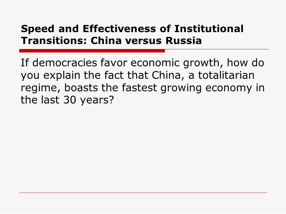 Speed and Effectiveness of Institutional Transitions: China versus Russia If democracies favor economic growth, how do you explain the fact that China