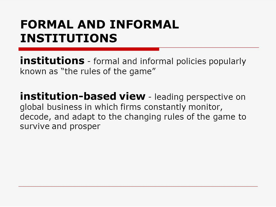 "FORMAL AND INFORMAL INSTITUTIONS institutions - formal and informal policies popularly known as ""the rules of the game"" institution-based view - leadi"