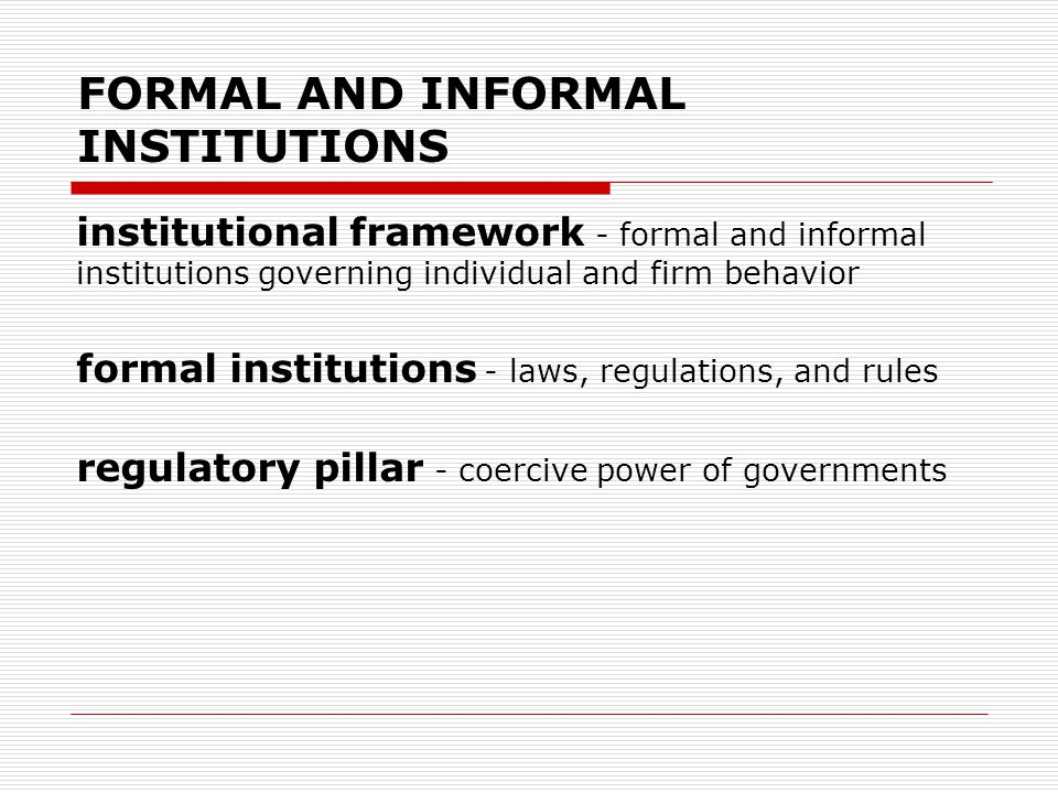 FORMAL AND INFORMAL INSTITUTIONS institutional framework - formal and informal institutions governing individual and firm behavior formal institutions