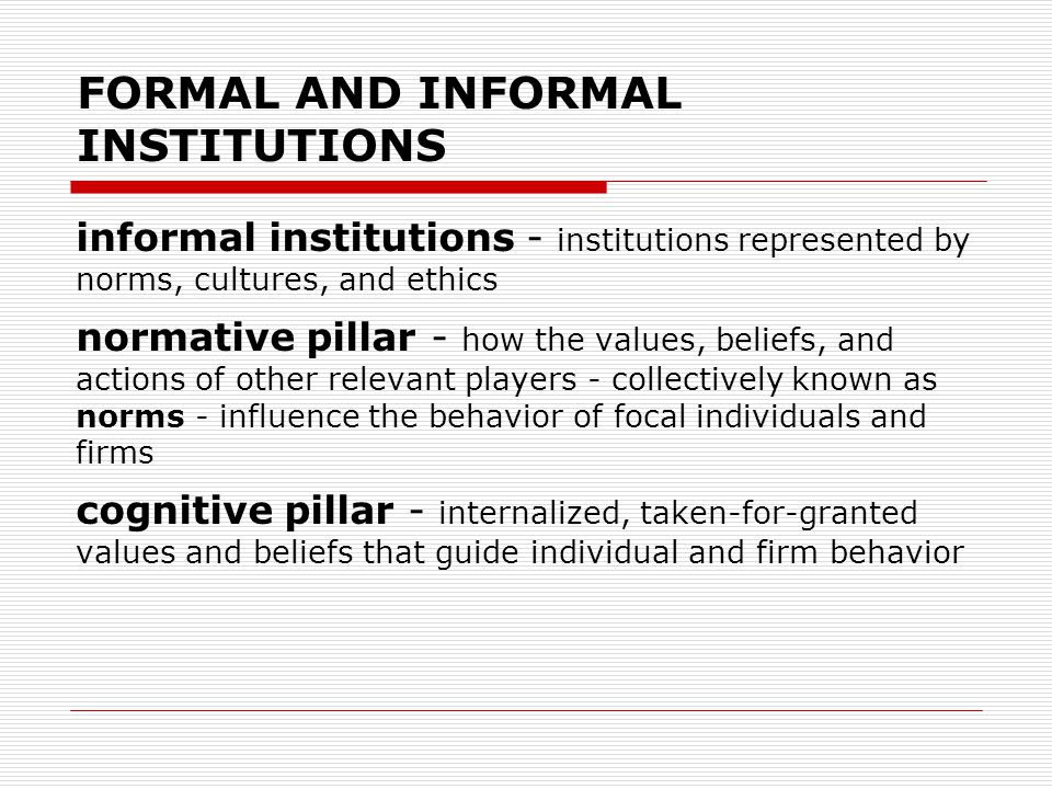 FORMAL AND INFORMAL INSTITUTIONS informal institutions - institutions represented by norms, cultures, and ethics normative pillar - how the values, be