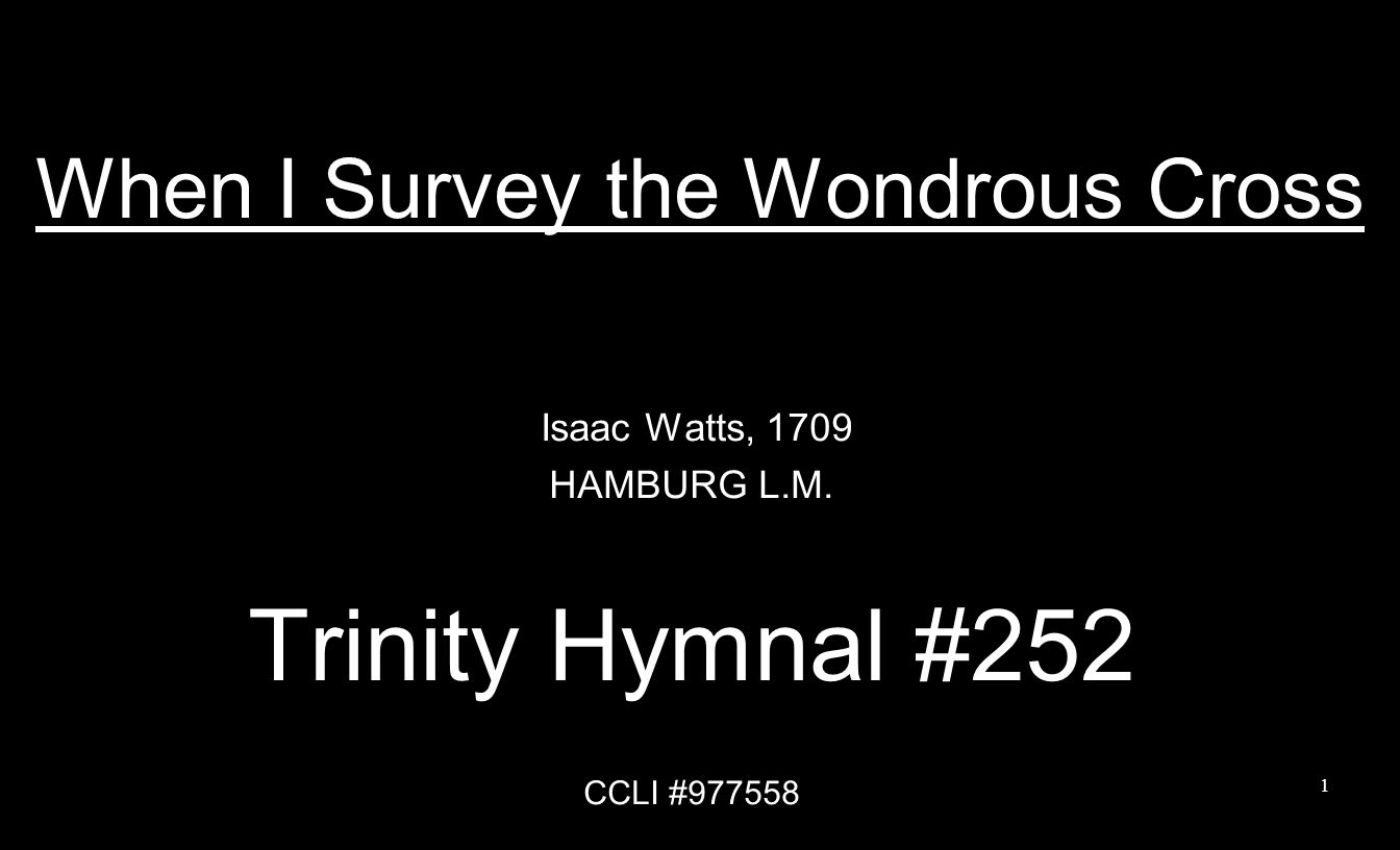 When I Survey the Wondrous Cross Isaac Watts, 1709 HAMBURG L.M. Trinity Hymnal #252 CCLI #977558 1