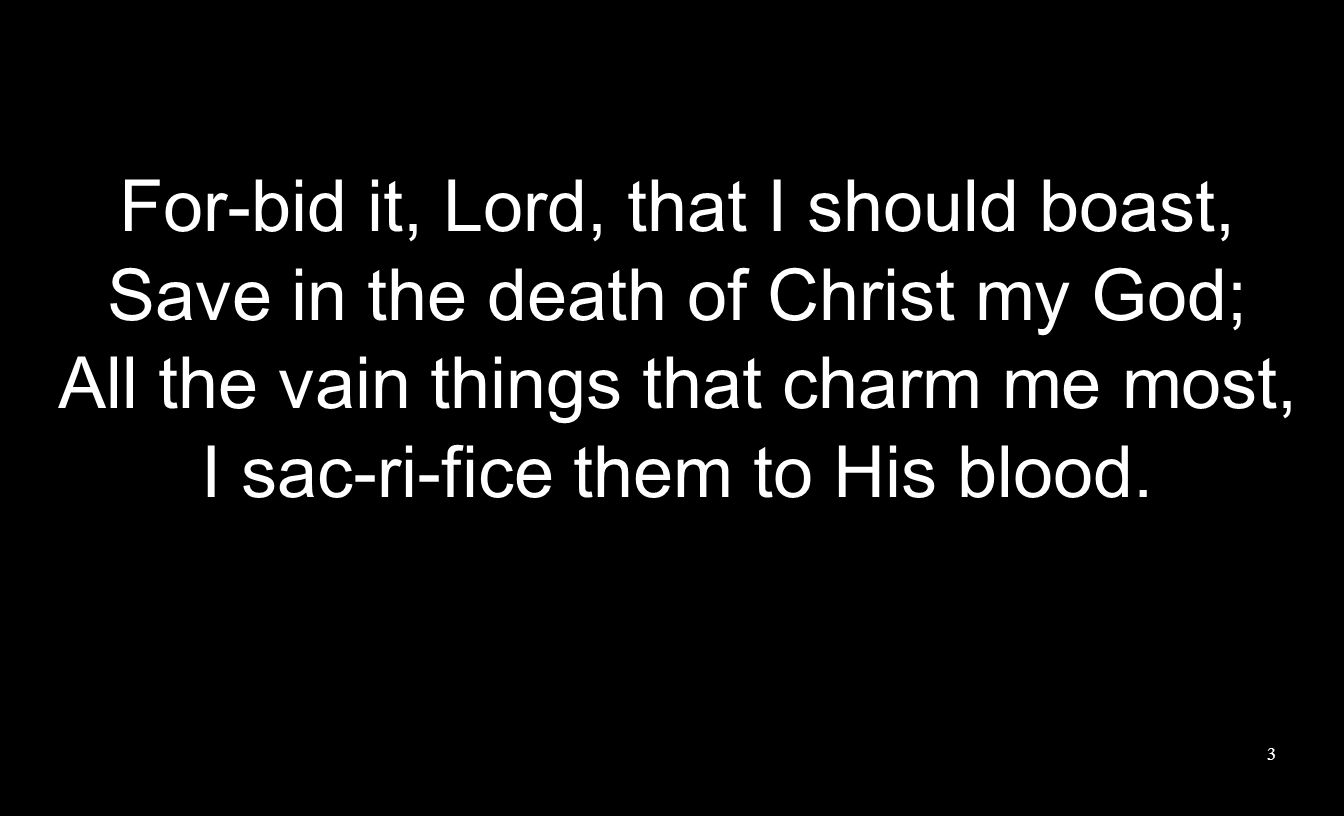 For-bid it, Lord, that I should boast, Save in the death of Christ my God; All the vain things that charm me most, I sac-ri-fice them to His blood. 3