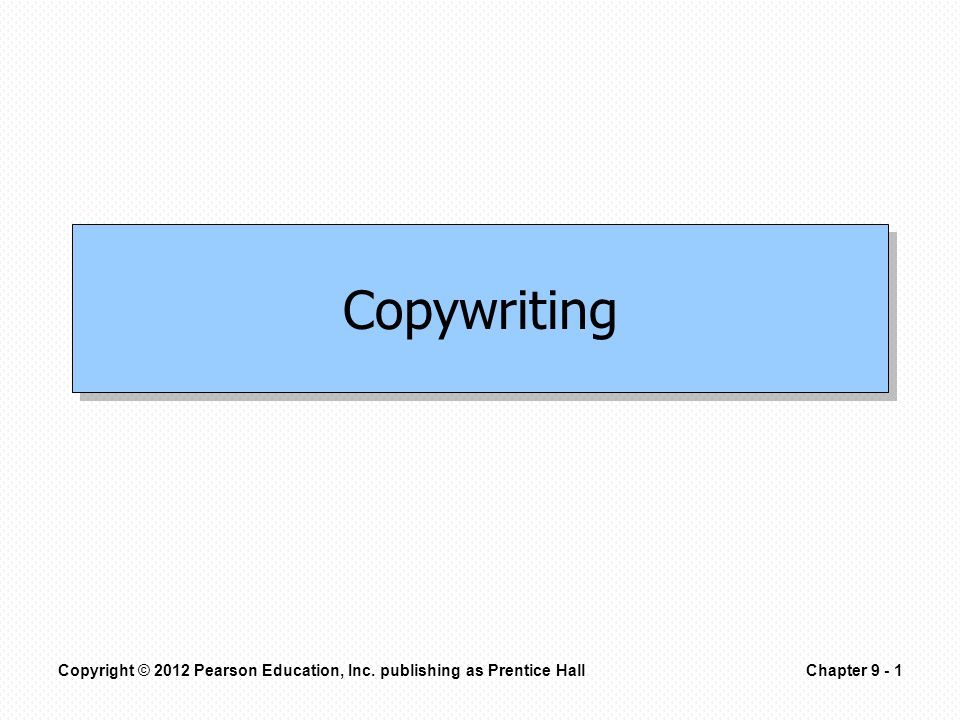 Copyright © 2012 Pearson Education, Inc. publishing as Prentice HallChapter 9 - 1 Copywriting