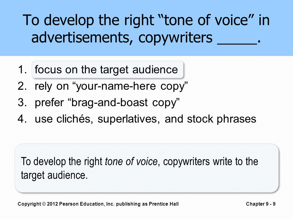 1.focus on the target audience 2.rely on your-name-here copy 3.prefer brag-and-boast copy 4.use clichés, superlatives, and stock phrases To develop the right tone of voice in advertisements, copywriters _____.