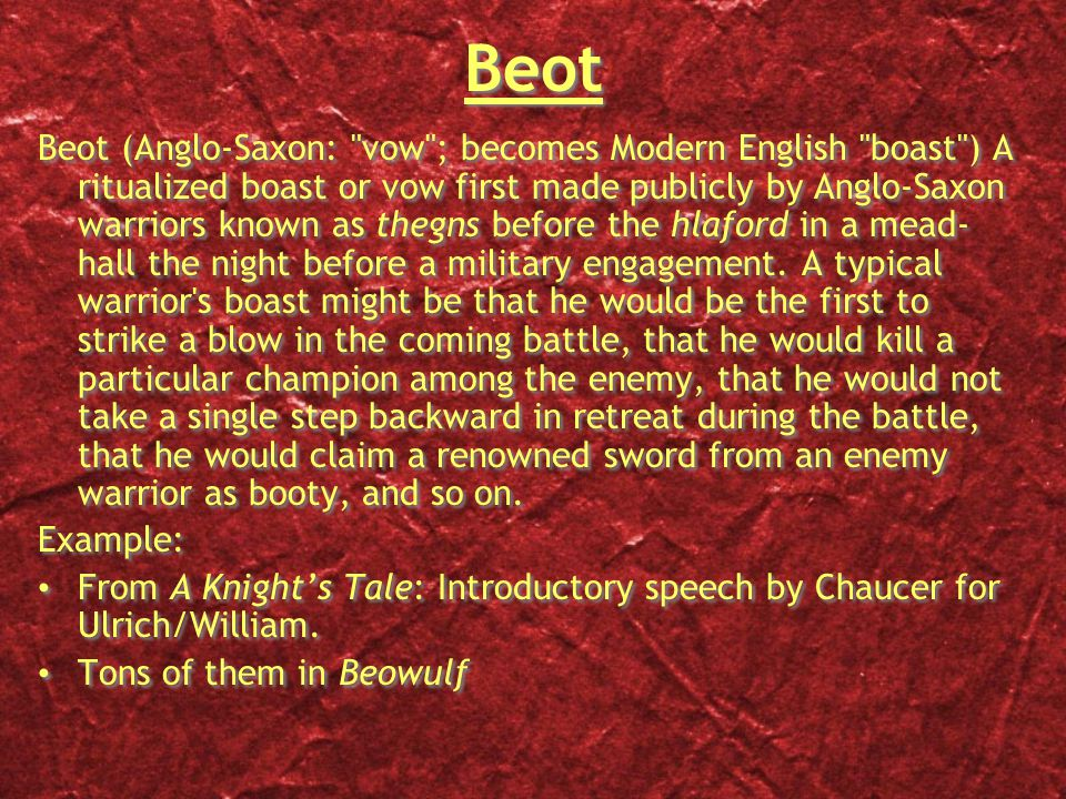 Beot Beot (Anglo-Saxon: vow ; becomes Modern English boast ) A ritualized boast or vow first made publicly by Anglo-Saxon warriors known as thegns before the hlaford in a mead- hall the night before a military engagement.