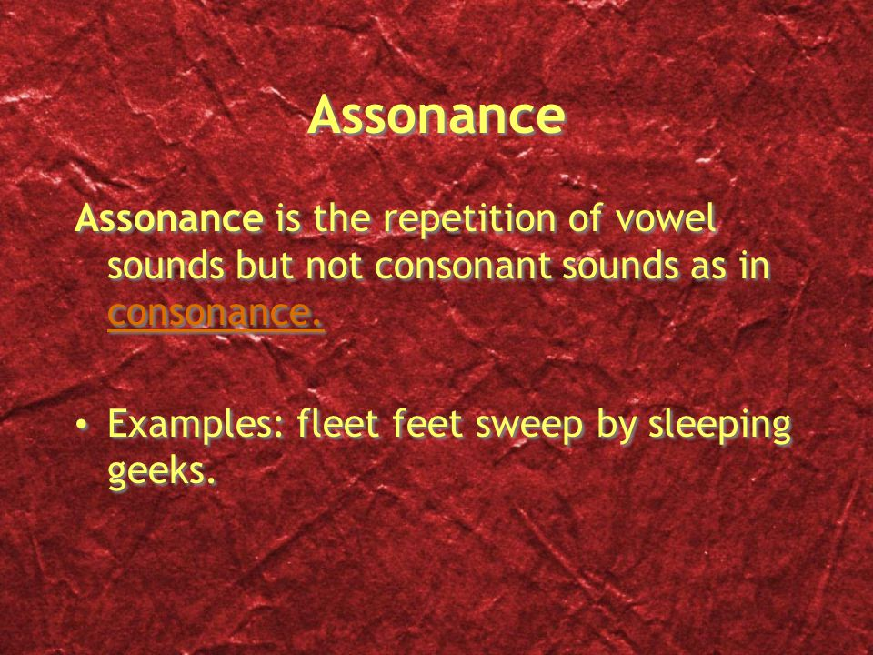 Assonance Assonance is the repetition of vowel sounds but not consonant sounds as in consonance.