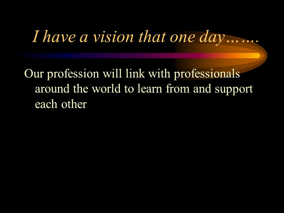 I have a vision that one day…….