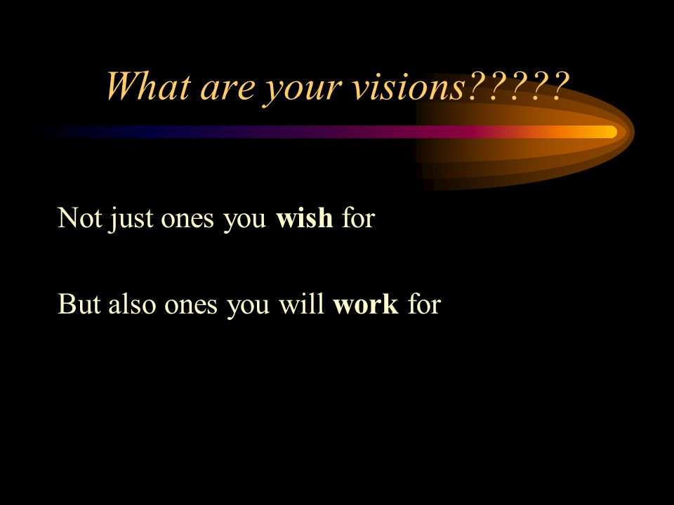 What are your visions????? Not just ones you wish for But also ones you will work for